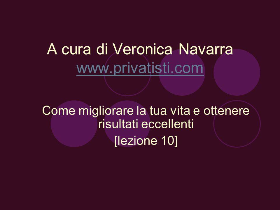 A cura di Veronica Navarra www.privatisti.com www.privatisti.com Come migliorare la tua vita e ottenere risultati eccellenti [lezione 10]
