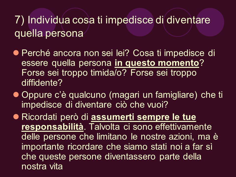 7) Individua cosa ti impedisce di diventare quella persona Perché ancora non sei lei? Cosa ti impedisce di essere quella persona in questo momento? Fo