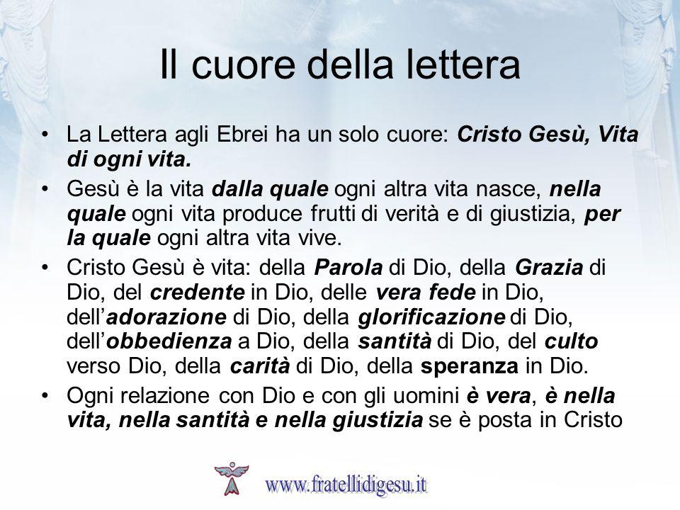 Il cuore della lettera La Lettera agli Ebrei ha un solo cuore: Cristo Gesù, Vita di ogni vita. Gesù è la vita dalla quale ogni altra vita nasce, nella