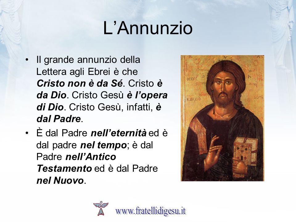 LAnnunzio Il grande annunzio della Lettera agli Ebrei è che Cristo non è da Sé. Cristo è da Dio. Cristo Gesù è lopera di Dio. Cristo Gesù, infatti, è