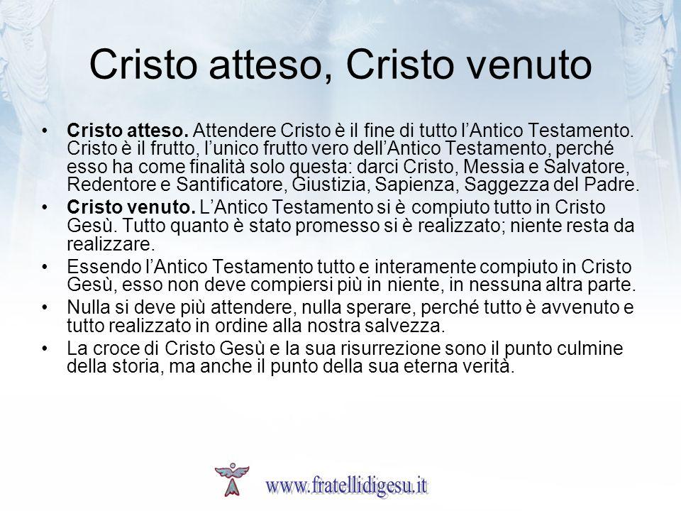 Cristo atteso, Cristo venuto Cristo atteso. Attendere Cristo è il fine di tutto lAntico Testamento. Cristo è il frutto, lunico frutto vero dellAntico