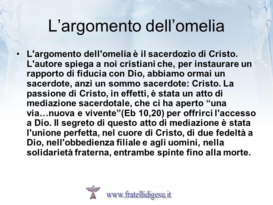 Largomento dellomelia L'argomento dell'omelia è il sacerdozio di Cristo. L'autore spiega a noi cristiani che, per instaurare un rapporto di fiducia co