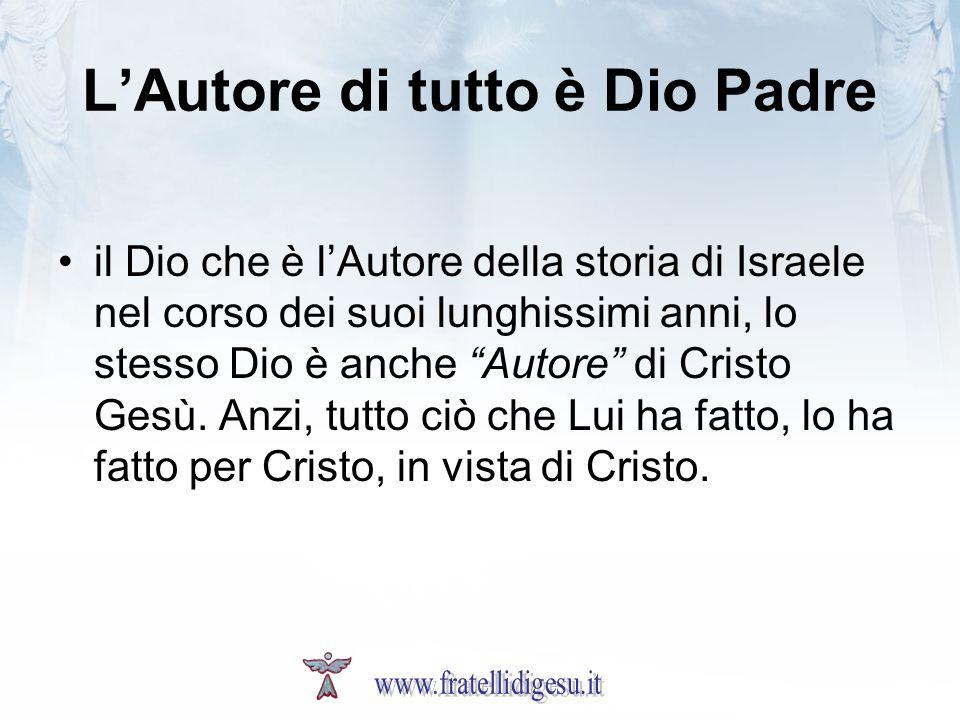 LAutore di tutto è Dio Padre il Dio che è lAutore della storia di Israele nel corso dei suoi lunghissimi anni, lo stesso Dio è anche Autore di Cristo