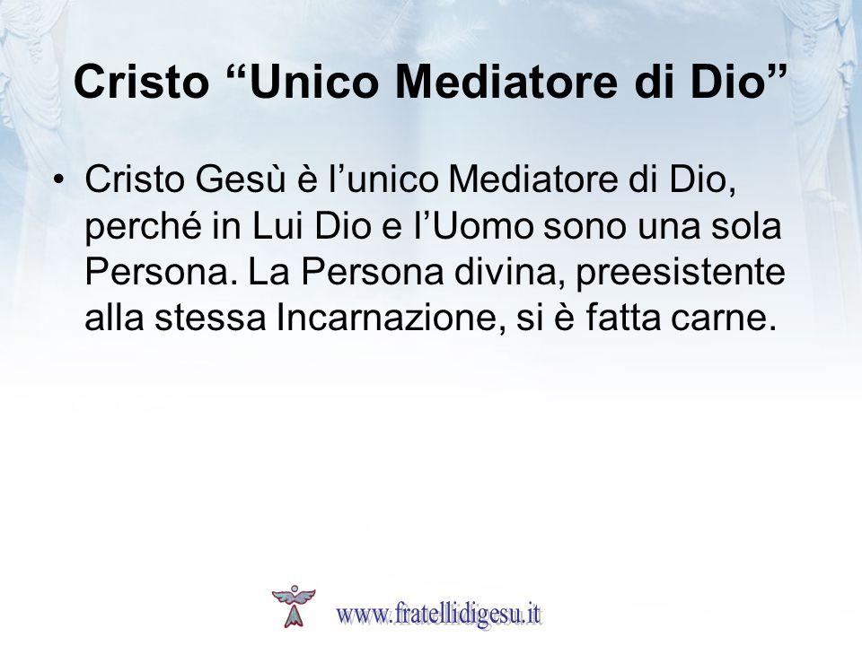 Cristo Unico Mediatore di Dio Cristo Gesù è lunico Mediatore di Dio, perché in Lui Dio e lUomo sono una sola Persona. La Persona divina, preesistente