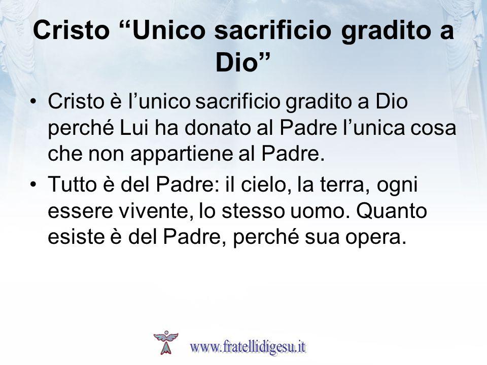 Cristo Unico sacrificio gradito a Dio Cristo è lunico sacrificio gradito a Dio perché Lui ha donato al Padre lunica cosa che non appartiene al Padre.