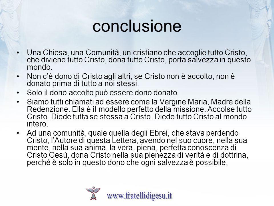 conclusione Una Chiesa, una Comunità, un cristiano che accoglie tutto Cristo, che diviene tutto Cristo, dona tutto Cristo, porta salvezza in questo mo