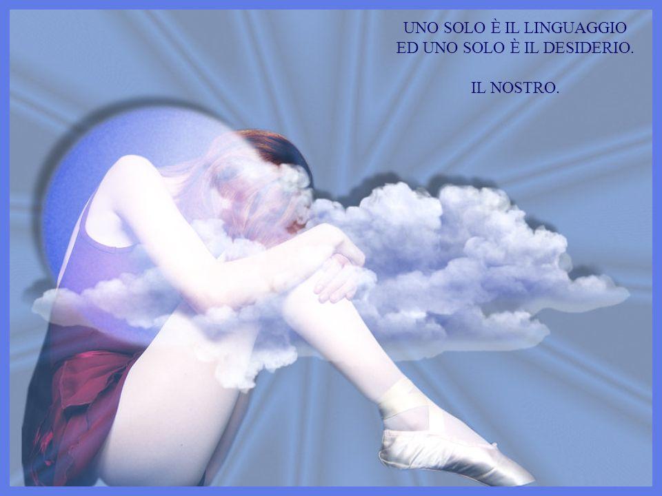 UNO SOLO È IL LINGUAGGIO ED UNO SOLO È IL DESIDERIO. IL NOSTRO.
