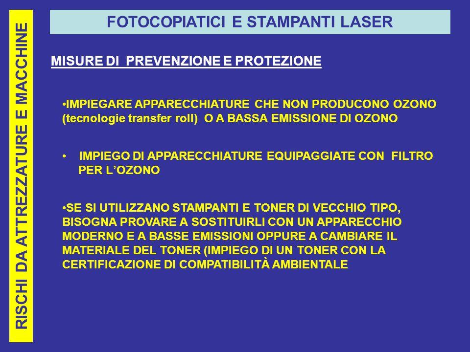 RISCHI DA ATTREZZATURE E MACCHINE FOTOCOPIATICI E STAMPANTI LASER MISURE DI PREVENZIONE E PROTEZIONE IMPIEGARE APPARECCHIATURE CHE NON PRODUCONO OZONO (tecnologie transfer roll) O A BASSA EMISSIONE DI OZONO IMPIEGO DI APPARECCHIATURE EQUIPAGGIATE CON FILTRO PER LOZONO SE SI UTILIZZANO STAMPANTI E TONER DI VECCHIO TIPO, BISOGNA PROVARE A SOSTITUIRLI CON UN APPARECCHIO MODERNO E A BASSE EMISSIONI OPPURE A CAMBIARE IL MATERIALE DEL TONER (IMPIEGO DI UN TONER CON LA CERTIFICAZIONE DI COMPATIBILITÀ AMBIENTALE