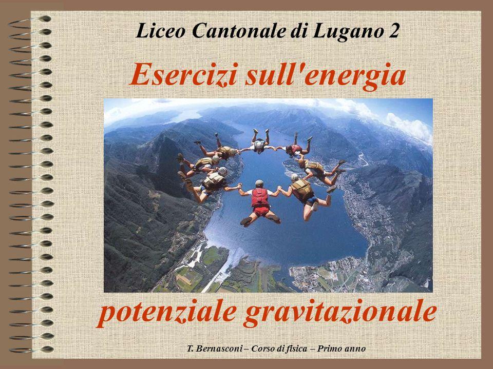 Esercizi sull'energia potenziale gravitazionale Liceo Cantonale di Lugano 2 T. Bernasconi – Corso di fisica – Primo anno