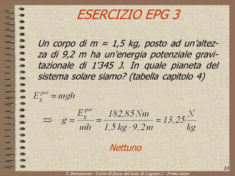 ESERCIZIO EPG 3 Un corpo di m = 1,5 kg, posto ad unaltez- za di 9,2 m ha un'energia potenziale gravi- tazionale di 1'345 J. In quale pianeta del siste
