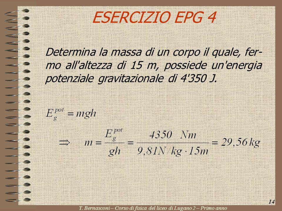 ESERCIZIO EPG 4 Determina la massa di un corpo il quale, fer- mo all'altezza di 15 m, possiede un'energia potenziale gravitazionale di 4'350 J. 14 T.