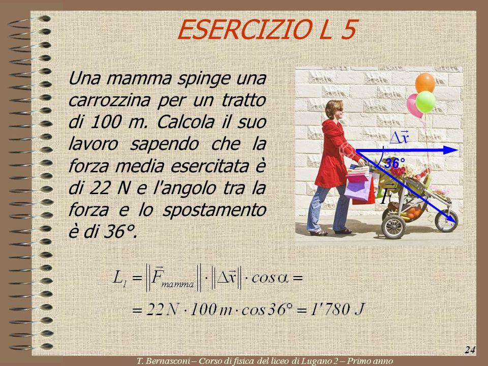 ESERCIZIO L 5 Una mamma spinge una carrozzina per un tratto di 100 m. Calcola il suo lavoro sapendo che la forza media esercitata è di 22 N e l'angolo