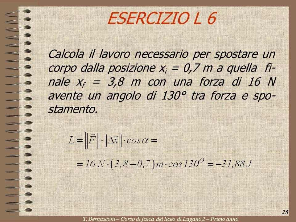 ESERCIZIO L 6 Calcola il lavoro necessario per spostare un corpo dalla posizione x i = 0,7 m a quella fi- nale x f = 3,8 m con una forza di 16 N avent