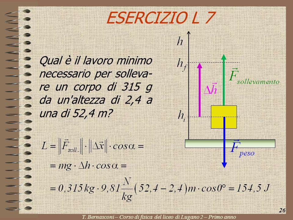 ESERCIZIO L 7 Qual è il lavoro minimo necessario per solleva- re un corpo di 315 g da un'altezza di 2,4 a una di 52,4 m? 26 T. Bernasconi – Corso di f