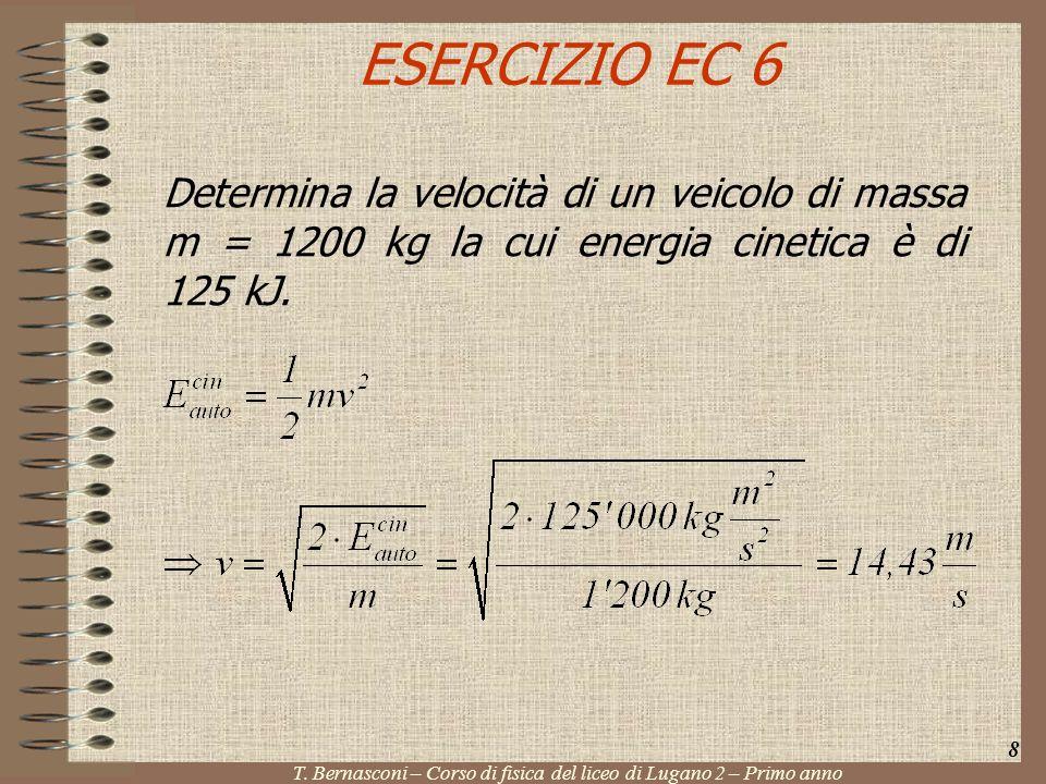 ESERCIZIO EC 6 Determina la velocità di un veicolo di massa m = 1200 kg la cui energia cinetica è di 125 kJ. 8 T. Bernasconi – Corso di fisica del lic