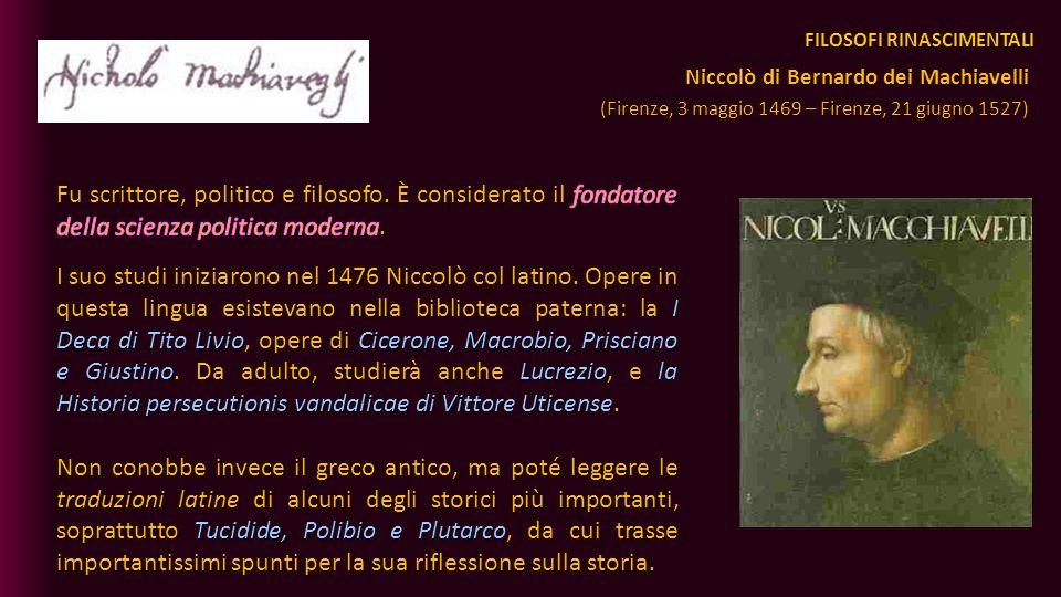 FILOSOFI RINASCIMENTALI Niccolò di Bernardo dei Machiavelli (Firenze, 3 maggio 1469 – Firenze, 21 giugno 1527)