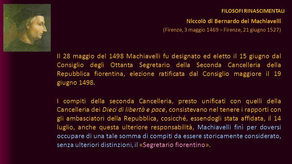 FILOSOFI RINASCIMENTALI Il 28 maggio del 1498 Machiavelli fu designato ed eletto il 15 giugno dal Consiglio degli Ottanta Segretario della Seconda Can