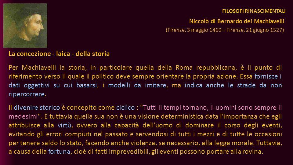 FILOSOFI RINASCIMENTALI La concezione - laica - della storia Per Machiavelli la storia, in particolare quella della Roma repubblicana, è il punto di r