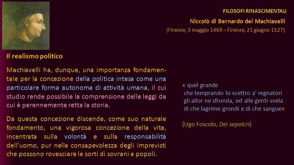 FILOSOFI RINASCIMENTALI Il realismo politico Machiavelli ha, dunque, una importanza fondamen- tale per la concezione della politica intesa come una pa