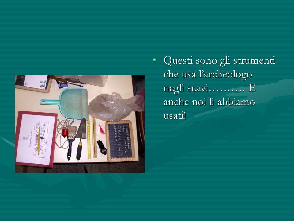 Questi sono gli strumenti che usa larcheologo negli scavi………. E anche noi li abbiamo usati!