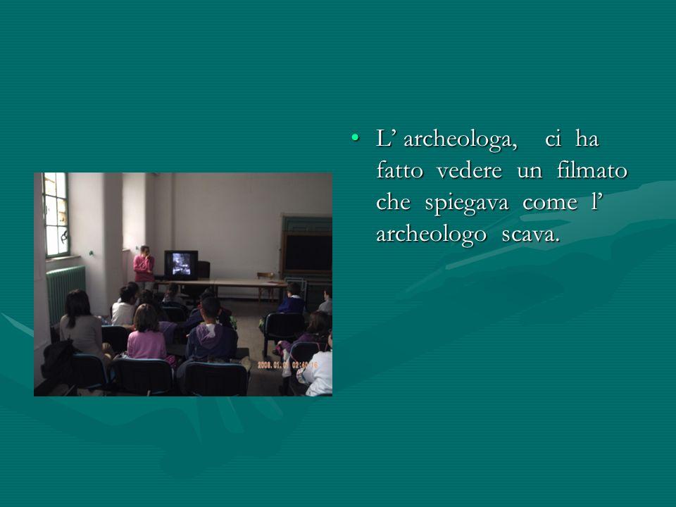 L archeologa, ci ha fatto vedere un filmato che spiegava come l archeologo scava.
