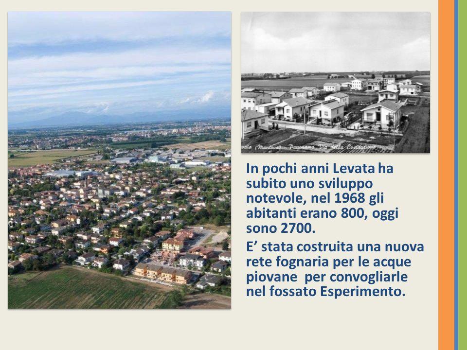 In pochi anni Levata ha subito uno sviluppo notevole, nel 1968 gli abitanti erano 800, oggi sono 2700.