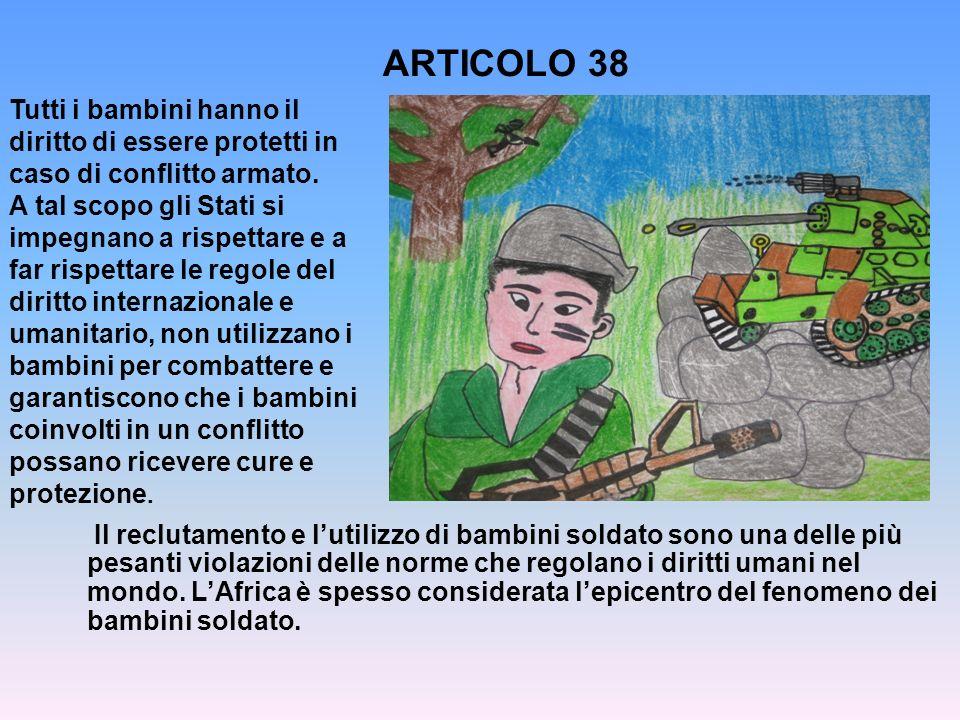 ARTICOLO 38 Tutti i bambini hanno il diritto di essere protetti in caso di conflitto armato. A tal scopo gli Stati si impegnano a rispettare e a far r