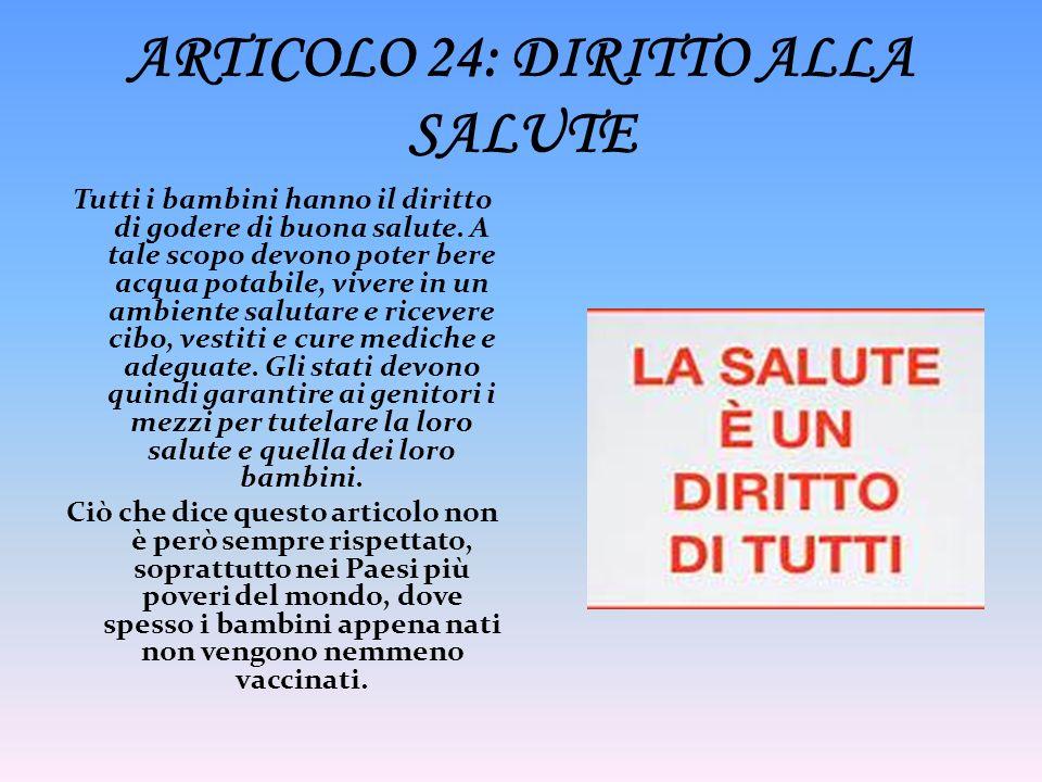 ARTICOLO 24: DIRITTO ALLA SALUTE Tutti i bambini hanno il diritto di godere di buona salute. A tale scopo devono poter bere acqua potabile, vivere in