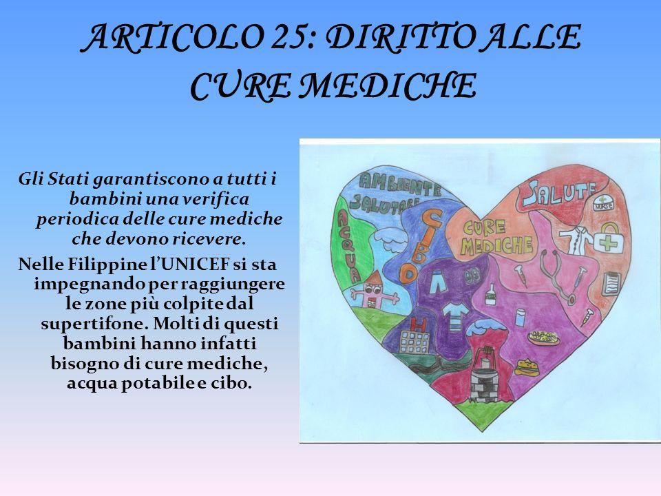 ARTICOLO 25: DIRITTO ALLE CURE MEDICHE Gli Stati garantiscono a tutti i bambini una verifica periodica delle cure mediche che devono ricevere. Nelle F