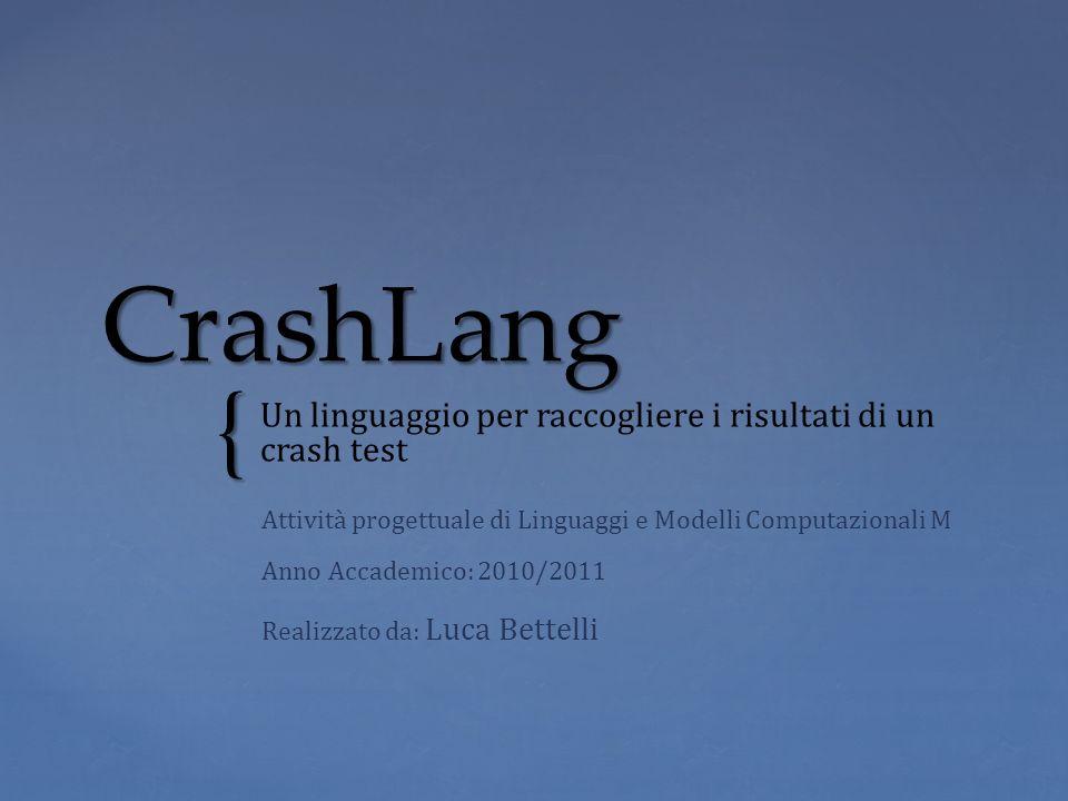 { CrashLang Un linguaggio per raccogliere i risultati di un crash test Attività progettuale di Linguaggi e Modelli Computazionali M Anno Accademico: 2
