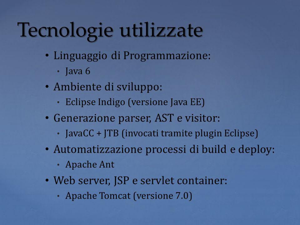 Linguaggio di Programmazione: Java 6 Ambiente di sviluppo: Eclipse Indigo (versione Java EE) Generazione parser, AST e visitor: JavaCC + JTB (invocati