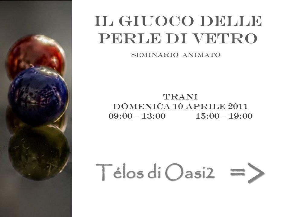 Il giuoco delle perle di vetro Seminario animato Trani Domenica 10 aprile 2011 09:00 – 13:0015:00 – 19:00 Télos di Oasi2 =>