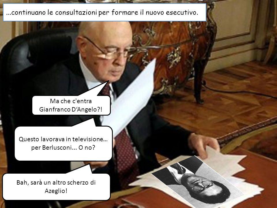 ...continuano le consultazioni per formare il nuovo esecutivo. Ma che c'entra Gianfranco DAngelo?! Questo lavorava in televisione… per Berlusconi... O