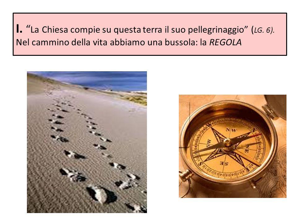I. La Chiesa compie su questa terra il suo pellegrinaggio ( LG. 6). Nel cammino della vita abbiamo una bussola: la REGOLA