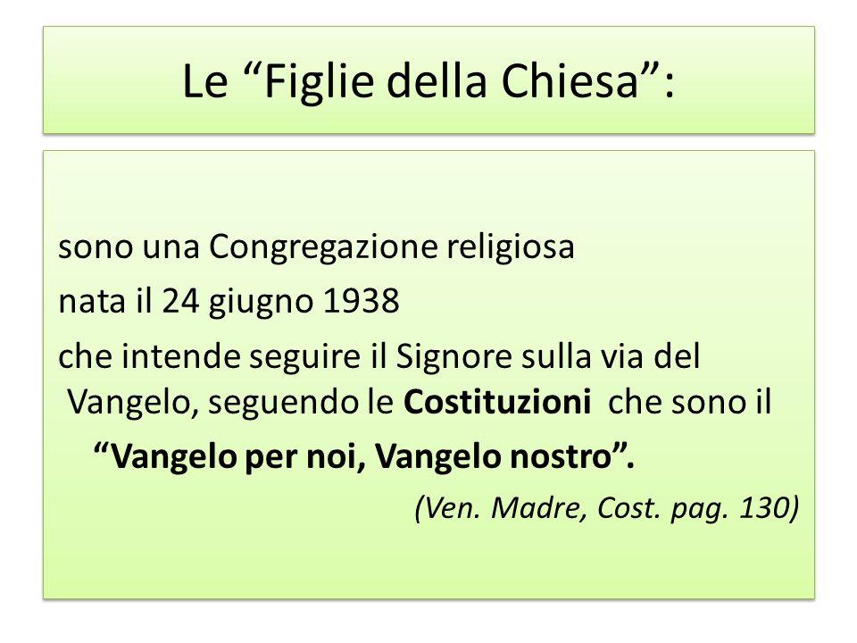 Le Figlie della Chiesa: sono una Congregazione religiosa nata il 24 giugno 1938 che intende seguire il Signore sulla via del Vangelo, seguendo le Cost