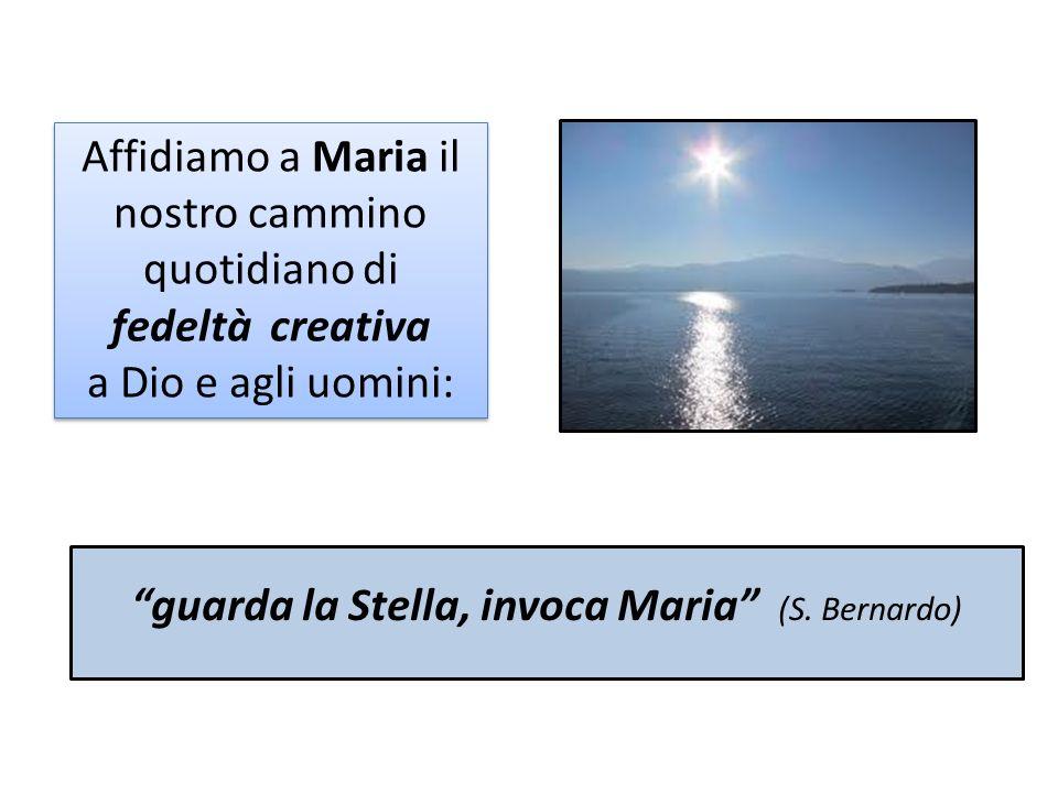 guarda la Stella, invoca Maria (S. Bernardo) Affidiamo a Maria il nostro cammino quotidiano di fedeltà creativa a Dio e agli uomini: Affidiamo a Maria