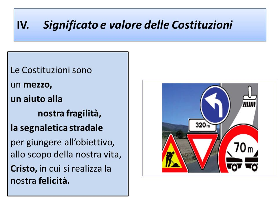 IV. Significato e valore delle Costituzioni Le Costituzioni sono un mezzo, un aiuto alla nostra fragilità, la segnaletica stradale per giungere allobi