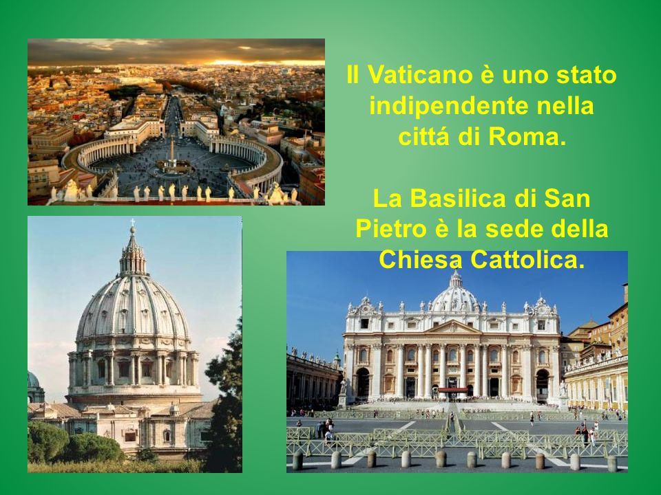 Il Vaticano è uno stato indipendente nella cittá di Roma. La Basilica di San Pietro è la sede della Chiesa Cattolica.