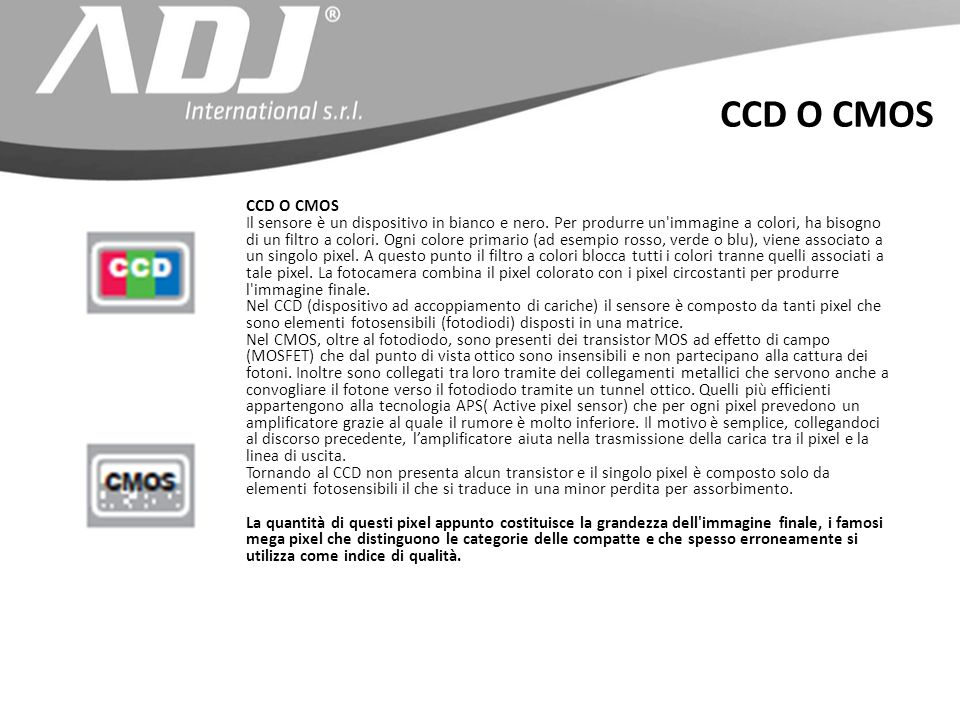 CCD O CMOS Il sensore è un dispositivo in bianco e nero. Per produrre un'immagine a colori, ha bisogno di un filtro a colori. Ogni colore primario (ad
