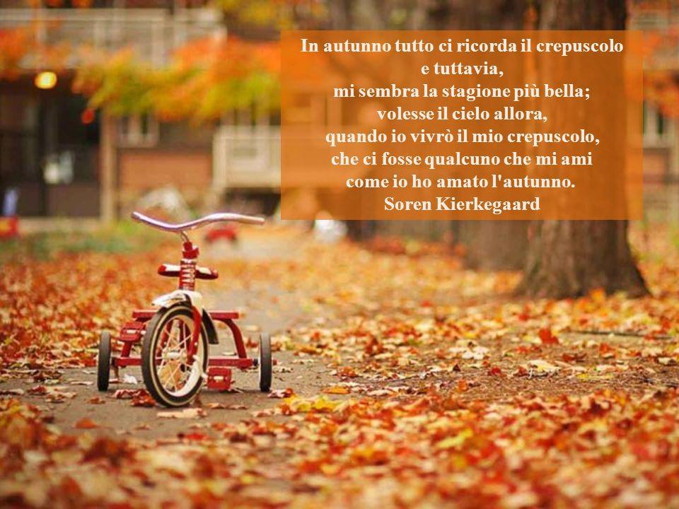 In autunno tutto ci ricorda il crepuscolo e tuttavia, mi sembra la stagione più bella; volesse il cielo allora, quando io vivrò il mio crepuscolo, che ci fosse qualcuno che mi ami come io ho amato l autunno.