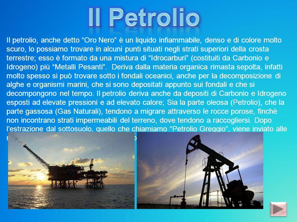 Il petrolio, anche detto Oro Nero è un liquido infiammabile, denso e di colore molto scuro, lo possiamo trovare in alcuni punti situati negli strati s