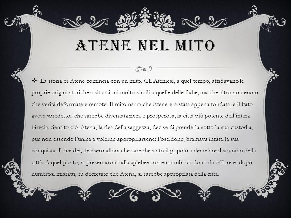 ATENE NEL MITO La storia di Atene comincia con un mito. Gli Ateniesi, a quel tempo, affidavano le proprie origini storiche a situazioni molto simili a