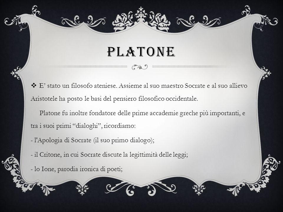 PLATONE E stato un filosofo ateniese. Assieme al suo maestro Socrate e al suo allievo Aristotele ha posto le basi del pensiero filosofico occidentale.