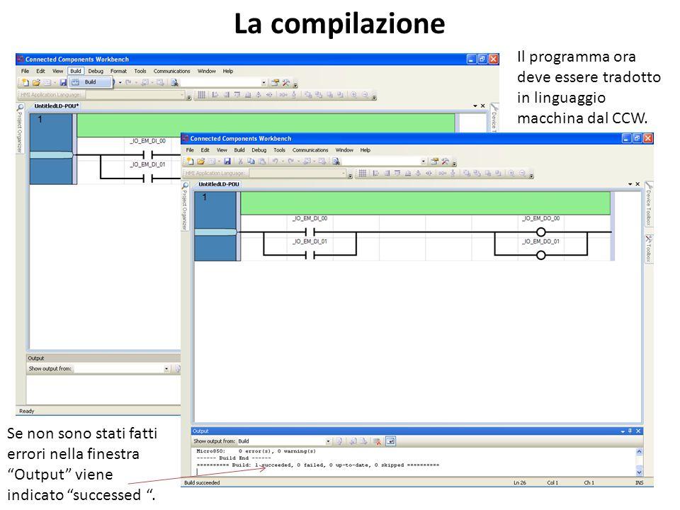 La compilazione Il programma ora deve essere tradotto in linguaggio macchina dal CCW. Se non sono stati fatti errori nella finestra Output viene indic