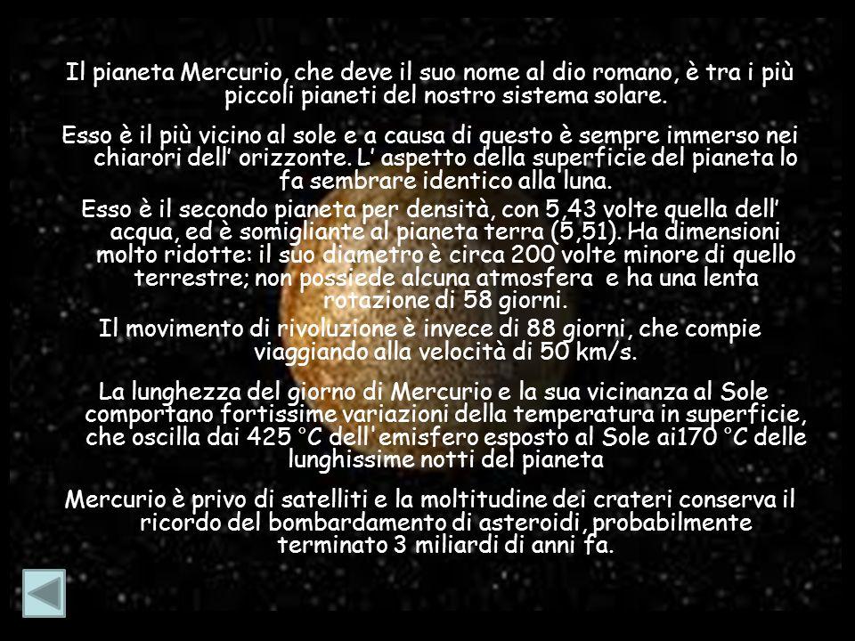 Il pianeta Mercurio, che deve il suo nome al dio romano, è tra i più piccoli pianeti del nostro sistema solare. Esso è il più vicino al sole e a causa