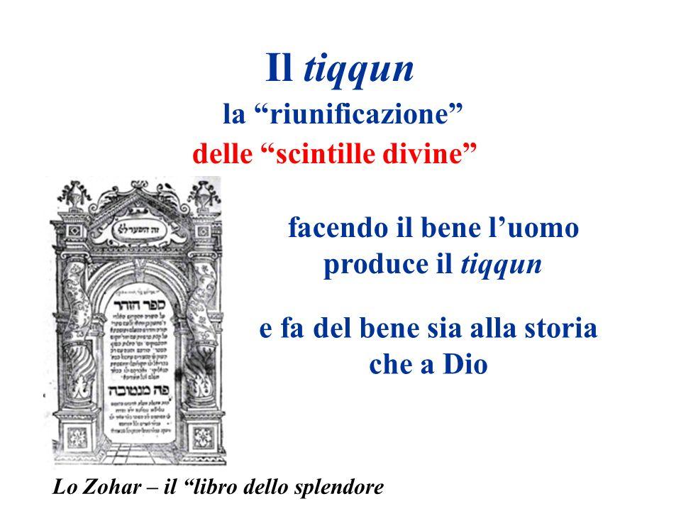 Il tiqqun la riunificazione delle scintille divine facendo il bene luomo produce il tiqqun e fa del bene sia alla storia che a Dio Lo Zohar – il libro