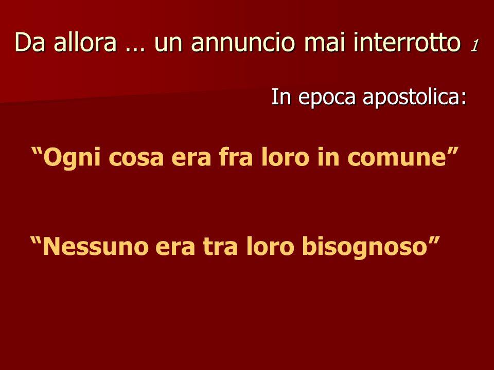 Da allora … un annuncio mai interrotto 1 In epoca apostolica: Ogni cosa era fra loro in comune Nessuno era tra loro bisognoso