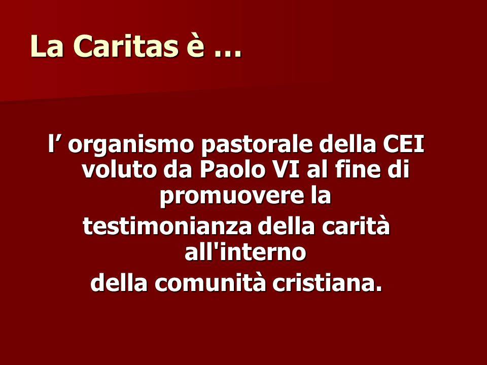 La Caritas è … l organismo pastorale della CEI voluto da Paolo VI al fine di promuovere la testimonianza della carità all'interno della comunità crist