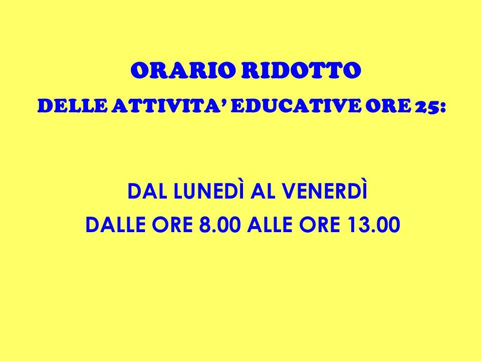 ORARIO RIDOTTO DELLE ATTIVITA EDUCATIVE ORE 25: DAL LUNEDÌ AL VENERDÌ DALLE ORE 8.00 ALLE ORE 13.00