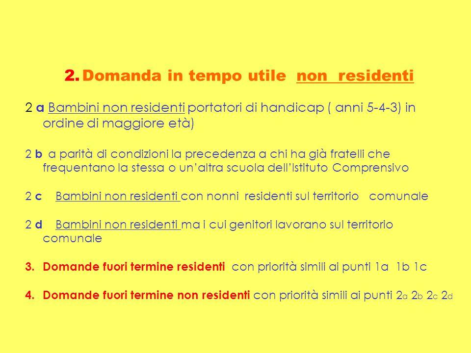 2.Domanda in tempo utile non residenti 2 a Bambini non residenti portatori di handicap ( anni 5-4-3) in ordine di maggiore età) 2 b a parità di condiz